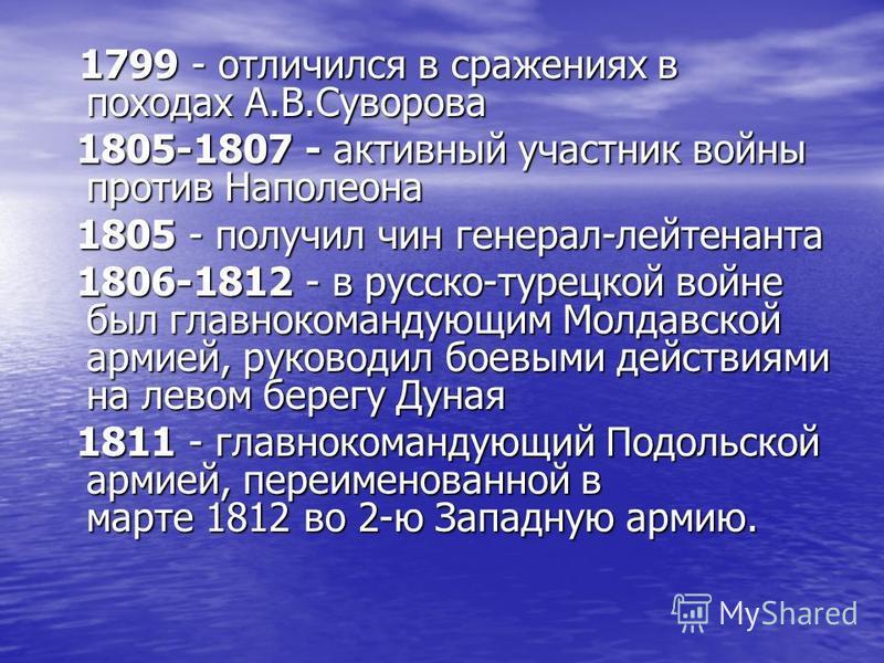 1799 - отличился в сражениях в походах А.В.Суворова 1799 - отличился в сражениях в походах А.В.Суворова 1805-1807 - активный участник войны против Наполеона 1805-1807 - активный участник войны против Наполеона 1805 - получил чин генерал-лейтенанта 18