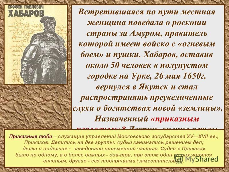 10 Встретившаяся по пути местная женщина поведала о роскоши страны за Амуром, правитель которой имеет войско с «огневым боем» и пушки. Хабаров, оставив около 50 человек в полупустом городке на Урке, 26 мая 1650 г. вернулся в Якутск и стал распростран