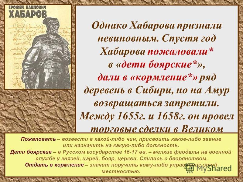 16 Однако Хабарова признали невиновным. Спустя год Хабарова пожаловали* в «дети боярские*», дали в «кормление*» ряд деревень в Сибири, но на Амур возвращаться запретили. Между 1655 г. и 1658 г. он провел торговые сделки в Великом Устюге и возвратился
