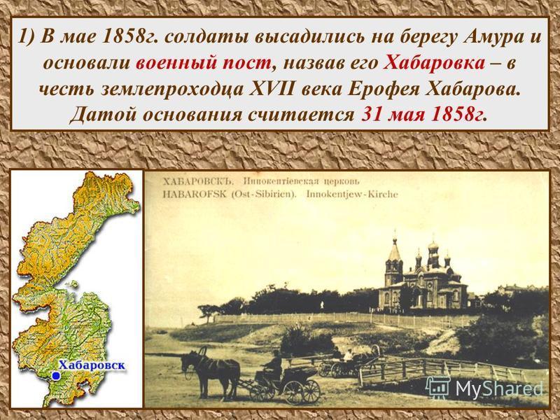 20 1) В мае 1858 г. солдаты высадились на берегу Амура и основали военный пост, назвав его Хабаровка – в честь землепроходца XVII века Ерофея Хабарова. Датой основания считается 31 мая 1858 г.