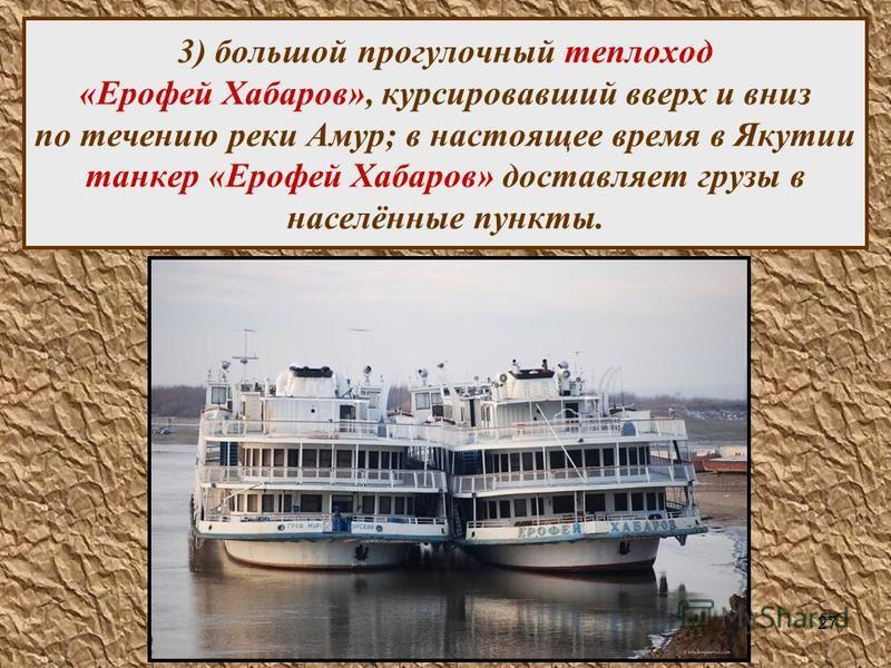 27 3) большой прогулочный теплоход «Ерофей Хабаров», курсировавший вверх и вниз по течению реки Амур; в настоящее время в Якутии танкер «Ерофей Хабаров» доставляет грузы в населённые пункты.