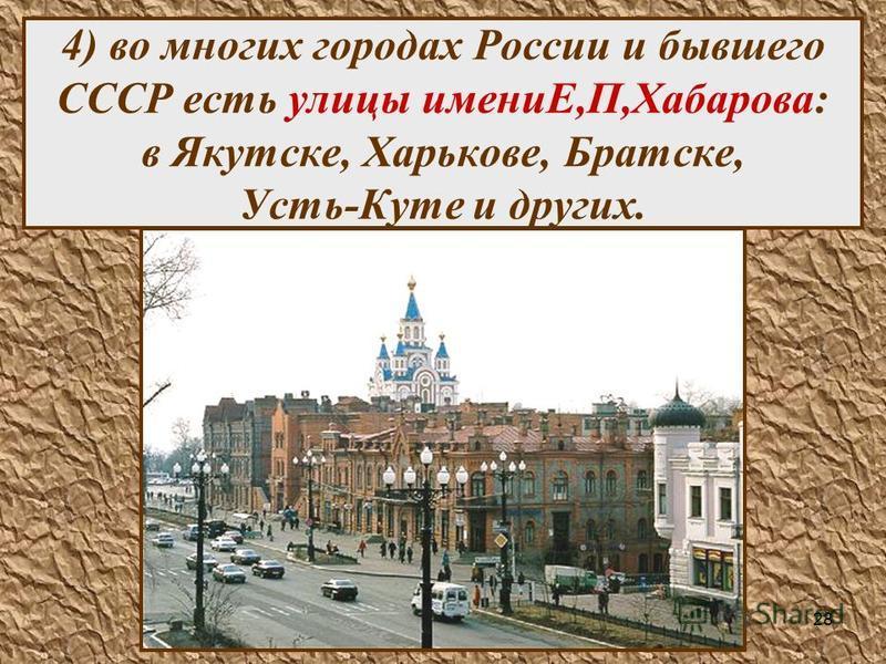 28 4) во многих городах России и бывшего СССР есть улицы имениЕ,П,Хабарова: в Якутске, Харькове, Братске, Усть-Куте и других.