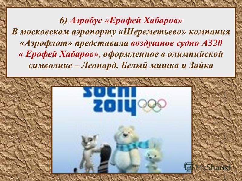 33 6) Аэробус «Ерофей Хабаров» В московском аэропорту «Шереметьево» компания «Аэрофлот» представила воздушное судно А320 « Ерофей Хабаров», оформленное в олимпийской символике – Леопард, Белый мишка и Зайка