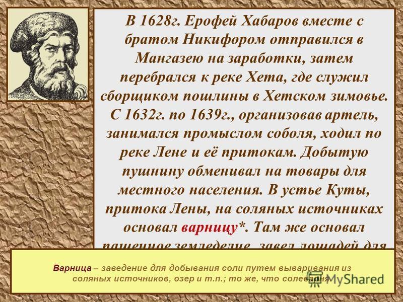 6 В 1628 г. Ерофей Хабаров вместе с братом Никифором отправился в Мангазею на заработки, затем перебрался к реке Хета, где служил сборщиком пошлины в Хетском зимовье. С 1632 г. по 1639 г., организовав артель, занимался промыслом соболя, ходил по реке