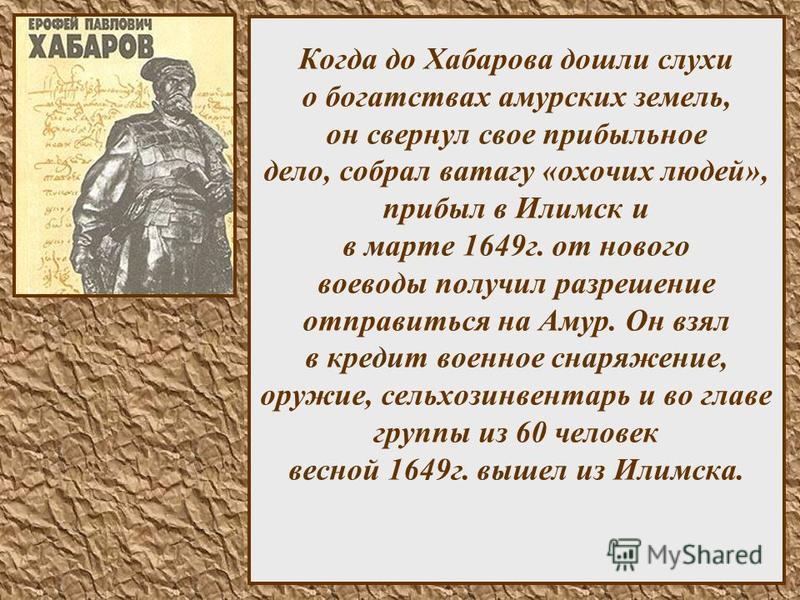 8 Когда до Хабарова дошли слухи о богатствах амурских земель, он свернул свое прибыльное дело, собрал ватагу «охочих людей», прибыл в Илимск и в марте 1649 г. от нового воеводы получил разрешение отправиться на Амур. Он взял в кредит военное снаряжен