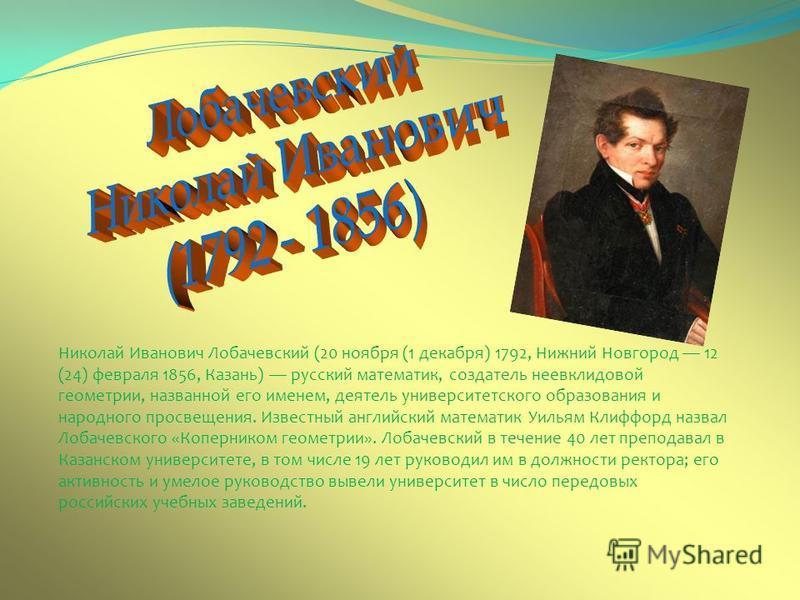 Николай Иванович Лобачевский (20 ноября (1 декабря) 1792, Нижний Новгород 12 (24) февраля 1856, Казань) русский математик, создатель неевклидовой геометрии, названной его именем, деятель университетского образования и народного просвещения. Известный