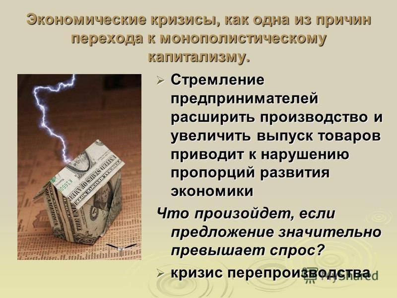 Экономические кризисы, как одна из причин перехода к монополистическому капитализму. Стремление предпринимателей расширить производство и увеличить выпуск товаров приводит к нарушению пропорций развития экономики Стремление предпринимателей расширить
