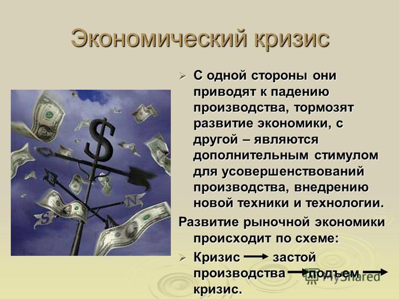 Экономический кризис С одной стороны они приводят к падению производства, тормозят развитие экономики, с другой – являются дополнительным стимулом для усовершенствований производства, внедрению новой техники и технологии. С одной стороны они приводят