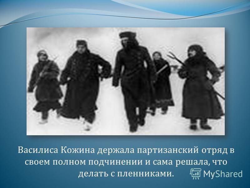 Василиса Кожина держала партизанский отряд в своем полном подчинении и сама решала, что делать с пленниками.