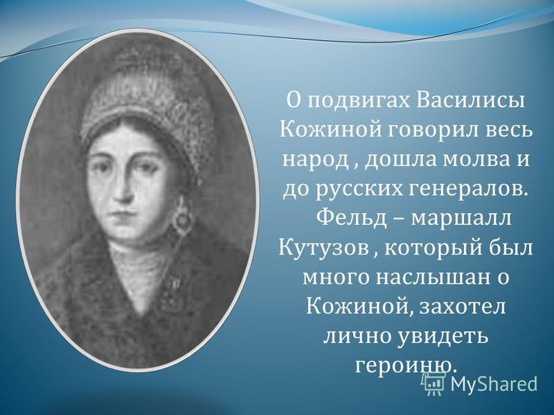 О подвигах Василисы Кожиной говорил весь народ, дошла молва и до русских генералов. Фельд – маршалл Кутузов, который был много наслышан о Кожиной, захотел лично увидеть героиню.