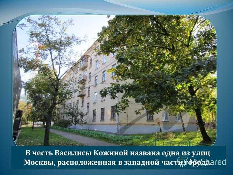 В честь Василисы Кожиной названа одна из улиц Москвы, расположенная в западной части города.