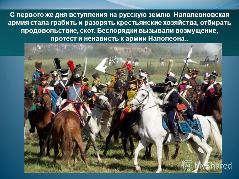 С первого же дня вступления на русскую землю Наполеоновская армия стала грабить и разорять крестьянские хозяйства, отбирать продовольствие, скот. Беспорядки вызывали возмущение, протест и ненависть к армии Наполеона..