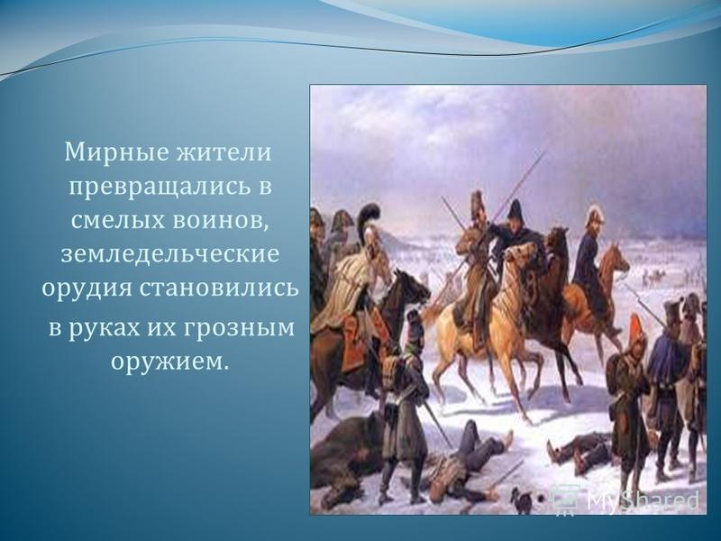 Мирные жители превращались в смелых воинов, земледельческие орудия становились в руках их грозным оружием.