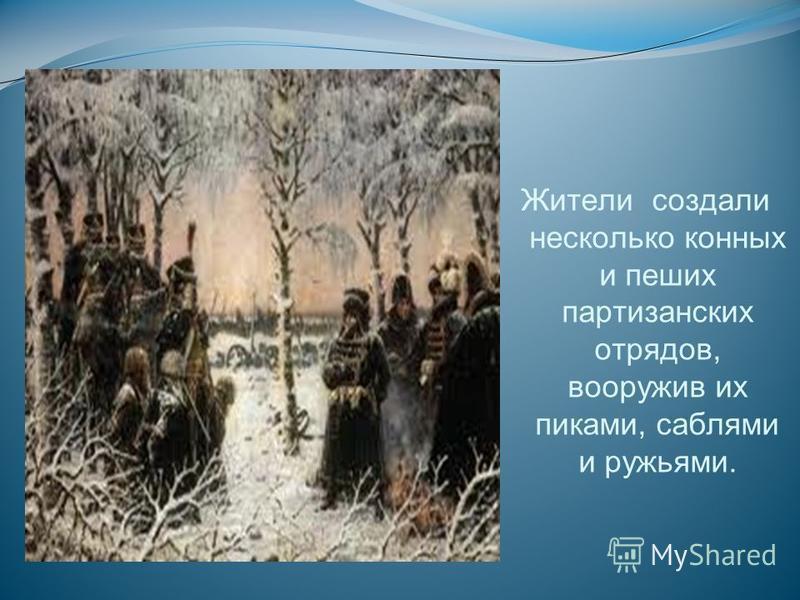 Жители создали несколько конных и пеших партизанских отрядов, вооружив их пиками, саблями и ружьями.