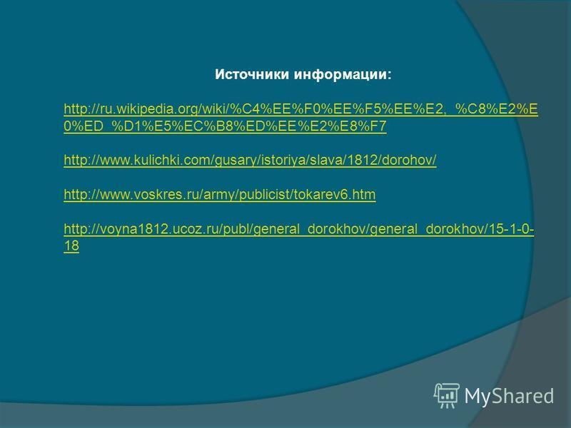 Источники информации: http://ru.wikipedia.org/wiki/%C4%EE%F0%EE%F5%EE%E2,_%C8%E2%E 0%ED_%D1%E5%EC%B8%ED%EE%E2%E8%F7 http://www.kulichki.com/gusary/istoriya/slava/1812/dorohov/ http://www.voskres.ru/army/publicist/tokarev6. htm http://voyna1812.ucoz.r
