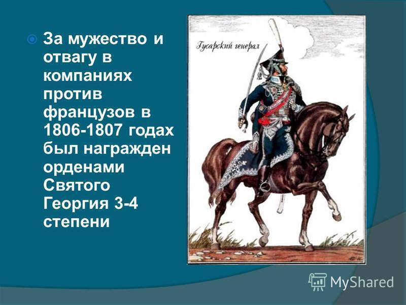 За мужество и отвагу в компаниях против французов в 1806-1807 годах был награжден орденами Святого Георгия 3-4 степени