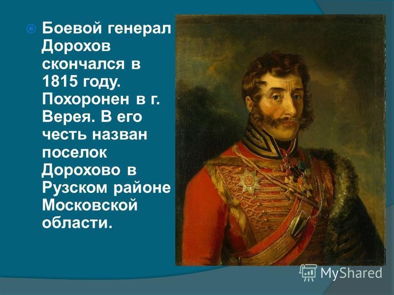 Боевой генерал Дорохов скончался в 1815 году. Похоронен в г. Верея. В его честь назван поселок Дорохово в Рузском районе Московской области.