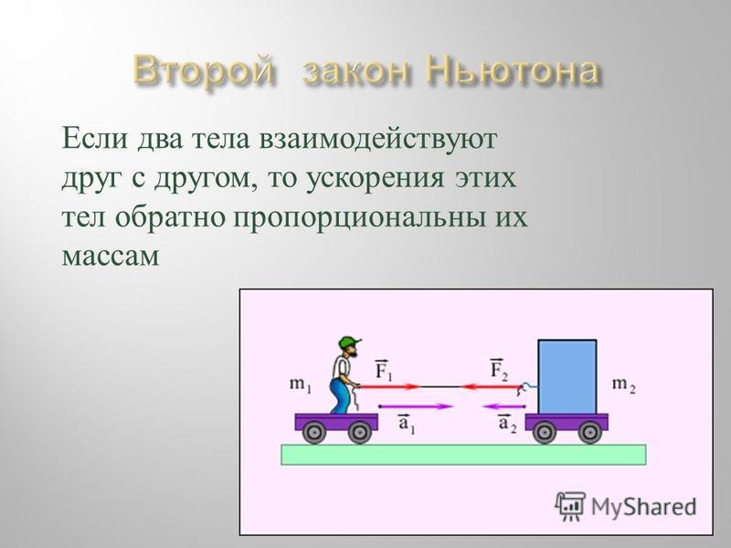 Если два тела взаимодействуют друг с другом, то ускорения этих тел обратно пропорциональны их массам