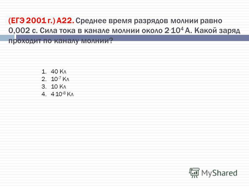 (ЕГЭ 2001 г.) А22. Среднее время разрядов молнии равно 0,002 с. Сила тока в канале молнии около 2. 10 4 А. Какой заряд проходит по каналу молнии? 1.40 Кл 2.10 -7 Кл 3.10 Кл 4.4. 10 -8 Кл