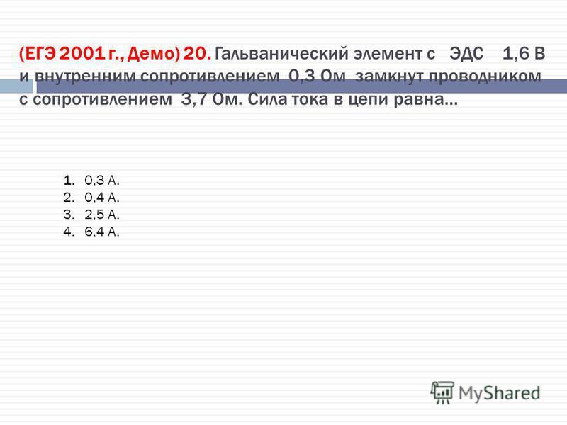 (ЕГЭ 2001 г., Демо) 20. Гальванический элемент с ЭДС 1,6 В и внутренним сопротивлением 0,3 Ом замкнут проводником с сопротивлением 3,7 Ом. Сила тока в цепи равна… 1.0,3 А. 2.0,4 А. 3.2,5 А. 4.6,4 А.