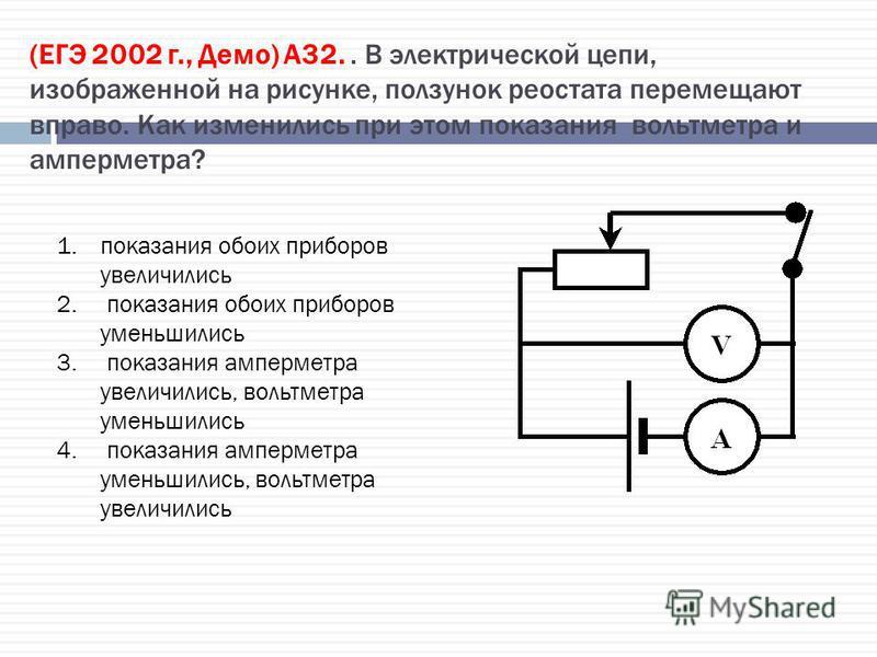 (ЕГЭ 2002 г., Демо) А32.. В электрической цепи, изображенной на рисунке, ползунок реостата перемещают вправо. Как изменились при этом показания вольтметра и амперметра? 1. показания обоих приборов увеличились 2. показания обоих приборов уменьшились 3