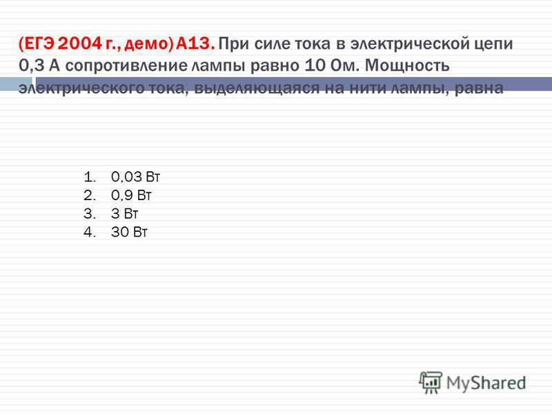 (ЕГЭ 2004 г., демо) А13. При силе тока в электрической цепи 0,3 А сопротивление лампы равно 10 Ом. Мощность электрического тока, выделяющаяся на нити лампы, равна 1.0,03 Вт 2.0,9 Вт 3.3 Вт 4.30 Вт