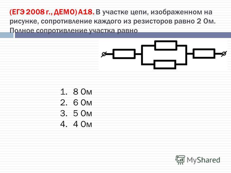 (ЕГЭ 2008 г., ДЕМО) А18. В участке цепи, изображенном на рисунке, сопротивление каждого из резисторов равно 2 Ом. Полное сопротивление участка равно 1.8 Ом 2.6 Ом 3.5 Ом 4.4 Ом