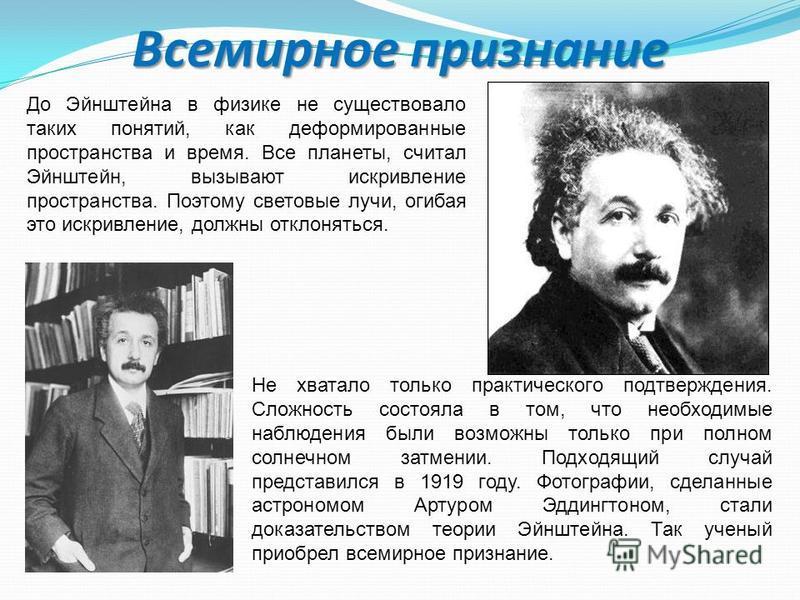 Всемирное признание До Эйнштейна в физике не существовало таких понятий, как деформированные пространства и время. Все планеты, считал Эйнштейн, вызывают искривление пространства. Поэтому световые лучи, огибая это искривление, должны отклоняться. Не
