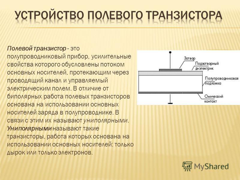 Полевой транзистар - это полупроводниковый прибор, усилительные свойства которого обусловлены потоком основных носителей, протекающим через проводящий канал и управляемый электрическим полем. В отличие от биполярных работа полевых транзистаров основа
