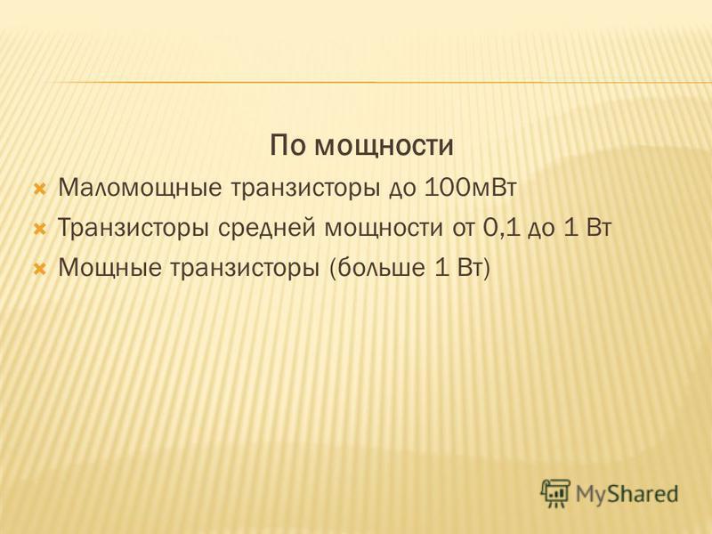 По мощности Маломощные транзистары до 100 м Вт Транзистары средней мощности от 0,1 до 1 Вт Мощные транзистары (больше 1 Вт)