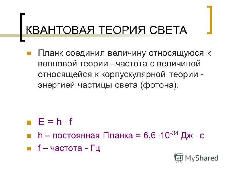 КВАНТОВАЯ ТЕОРИЯ СВЕТА E = h. f h – постоянная Планка = 6,6. 10 -34 Дж. с f – частота - Гц Планк соединил величину относящуюся к волновой теории –частота с величиной относящейся к корпускулярной теории - энергией частицы света (фотона).