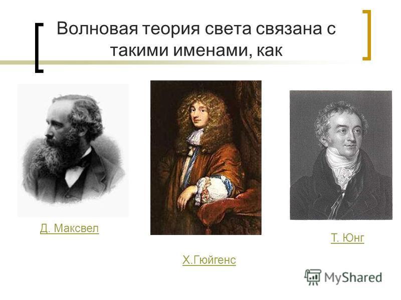 Волновая теория света связана с такими именами, как Д. Максвел Х.Гюйгенс Т. Юнг