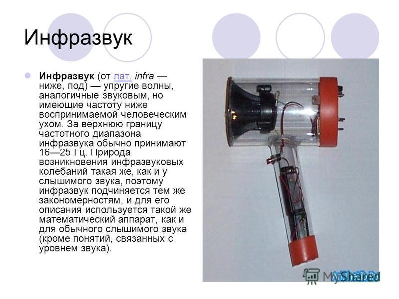 Инфразвук Инфразвук (от лат. infra ниже, под) упругие волны, аналогичные звуковым, но имеющие частоту ниже воспринимаемой человеческим ухом. За верхнюю границу частотного диапазона инфразвука обычно принимают 1625 Гц. Природа возникновения инфразвуко