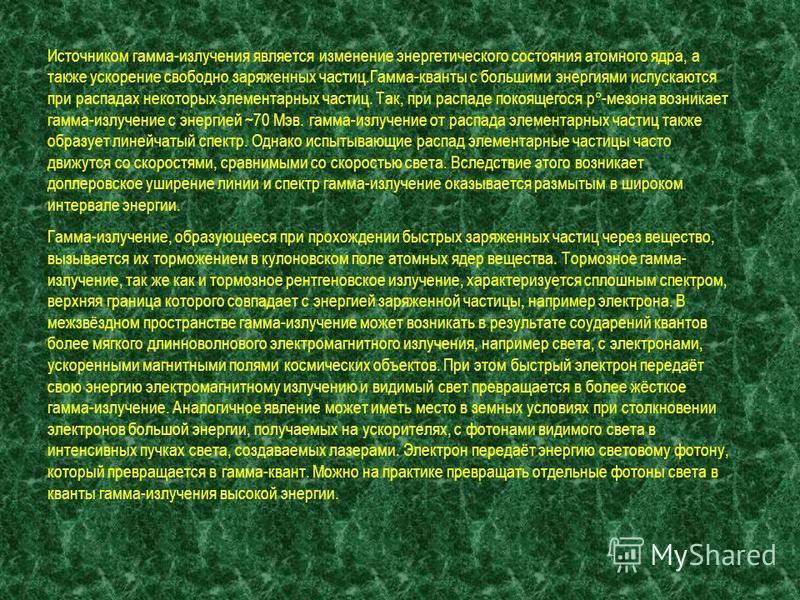 Гамма-излучение возникает при распадах радиоактивных ядер, элементарных частиц, при аннигиляции пар частица-античастица, а также при прохождении быстрых заряженных частиц через вещество.Гамма-излучение, сопровождающее распад радиоактивных ядер, испус