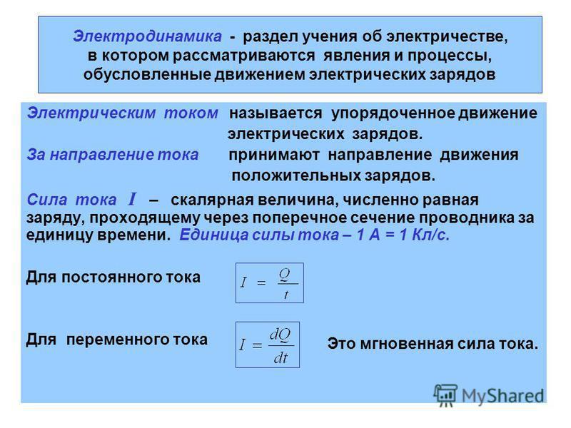 Электродинамика - раздел учения об электричестве, в котором рассматриваются явления и процессы, обусловленные движением электрических зарядов Электрическим током называется упорядоченное движение электрических зарядов. За направление тока принимают н