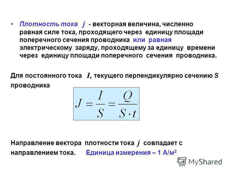 Плотность тока j - векторная величина, численно равная силе тока, проходящего через единицу площади поперечного сечения проводника или равная электрическому заряду, проходящему за единицу времени через единицу площади поперечного сечения проводника.