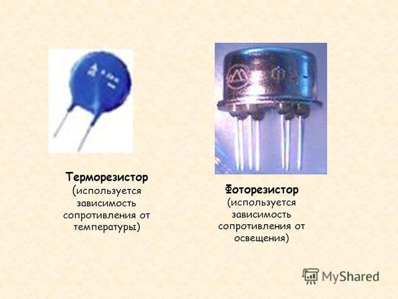 Терморезистор ( используется зависимость сопротивления от температуры) Фоторезистор (используется зависимость сопротивления от освещения)