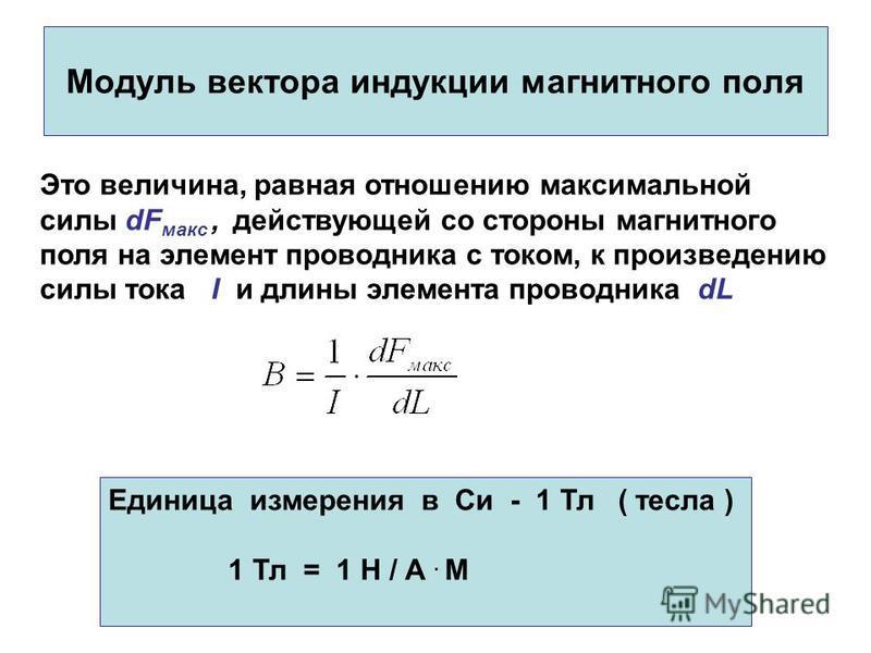Модуль вектора индукции магнитного поля Это величина, равная отношению максимальной силы dF макс, действующей со стороны магнитного поля на элемент проводника с током, к произведению силы тока I и длины элемента проводника dL Единица измерения в Си -