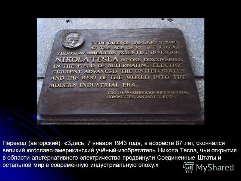 Перевод (авторский): «Здесь, 7 января 1943 года, в возрасте 87 лет, скончался великий югославо-американский учёный-изобретатель Никола Тесла, чьи открытия в области альтернативного электричества продвинули Соединенные Штаты и остальной мир в современ