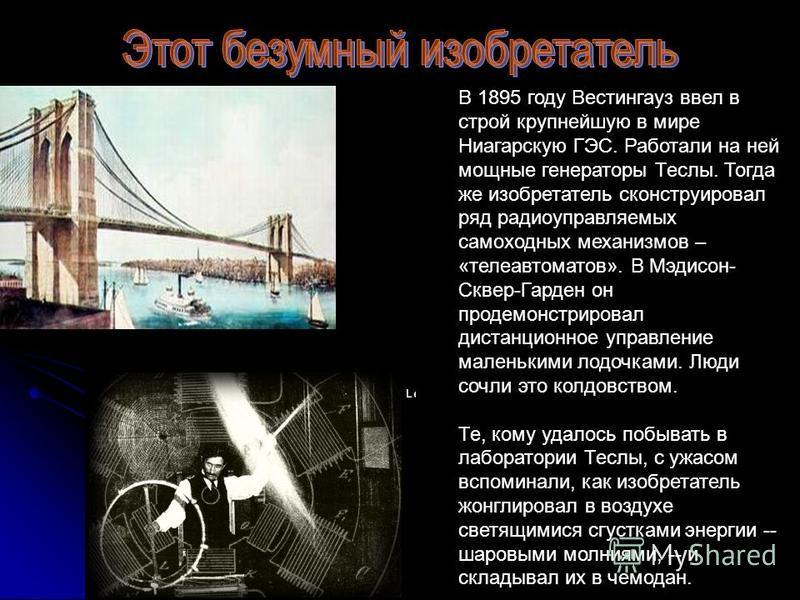 В 1895 году Вестингауз ввел в строй крупнейшую в мире Ниагарскую ГЭС. Работали на ней мощные генераторы Теслы. Тогда же изобретатель сконструировал ряд радиоуправляемых самоходных механизмов – «теле автоматов». В Мэдисон- Сквер-Гарден он продемонстри