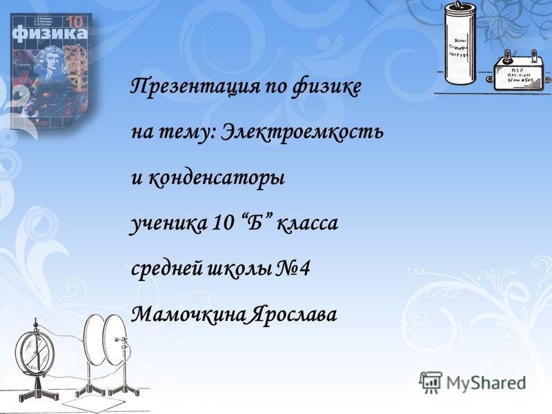 Презентация по физике на тему: Электроемкость и конденсаторы ученика 10 Б класса средней школы 4 Мамочкина Ярослава