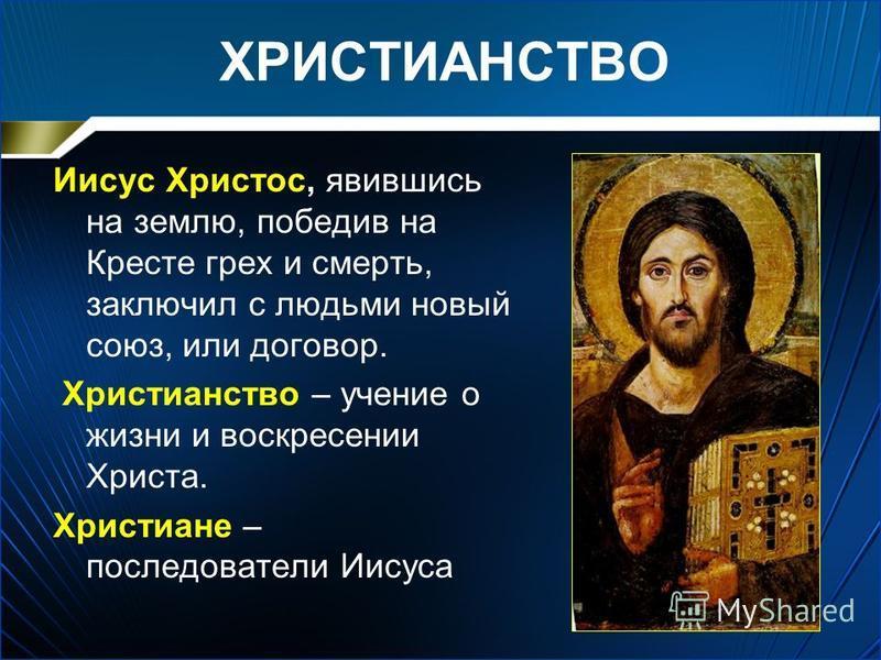 ХРИСТИАНСТВО Иисус Христос, явившись на землю, победив на Кресте грех и смерть, заключил с людьми новый союз, или договор. Христианство – учение о жизни и воскресении Христа. Христиане – последователи Иисуса