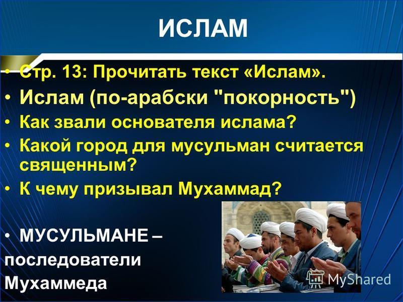 ИСЛАМ Стр. 13: Прочитать текст «Ислам». Ислам (по-арабски покорность) Как звали основателя ислама? Какой город для мусульман считается священным? К чему призывал Мухаммад? МУСУЛЬМАНЕ – последователи Мухаммеда
