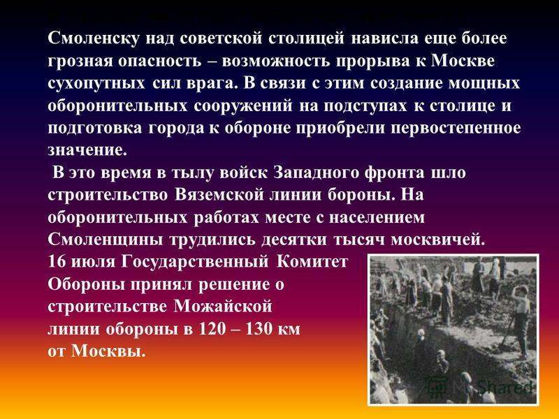 В середине июля после выхода немецких войск к Смоленску над советской столицей нависла еще более грозная опасность – возможность прорыва к Москве сухопутных сил врага. В связи с этим создание мощных оборонительных сооружений на подступах к столице и