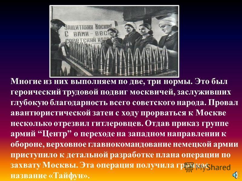 Многие из них выполняем по две, три нормы. Это был героический трудовой подвиг москвичей, заслуживших глубокую благодарность всего советского народа. Провал авантюристической затеи с ходу прорваться к Москве несколько отрезвил гитлеровцев. Отдав прик