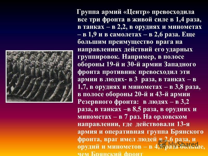 Группа армий «Центр» превосходила все три фронта в живой силе в 1,4 раза, в танках – в 2,2, в орудиях и минометах – в 1,9 и в самолетах – в 2,6 раза. Еще большим преимущество врага на направлениях действий его ударных группировок. Например, в полосе