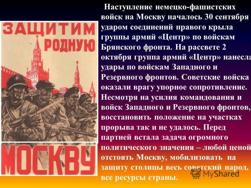 Наступление немецко-фашистских войск на Москву началось 30 сентября ударом соединений правого крыла группы армий «Центр» по войскам Брянского фронта. На рассвете 2 октября группа армий «Центр» нанесла удары по войскам Западного и Резервного фронтов.