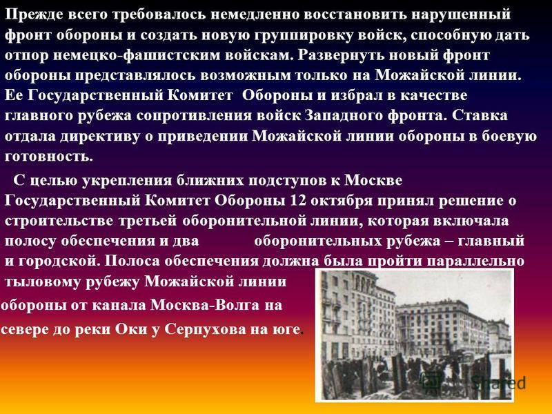 Прежде всего требовалось немедленно восстановить нарушенный фронт обороны и создать новую группировку войск, способную дать отпор немецко-фашистским войскам. Развернуть новый фронт обороны представлялось возможным только на Можайской линии. Ее Госуда