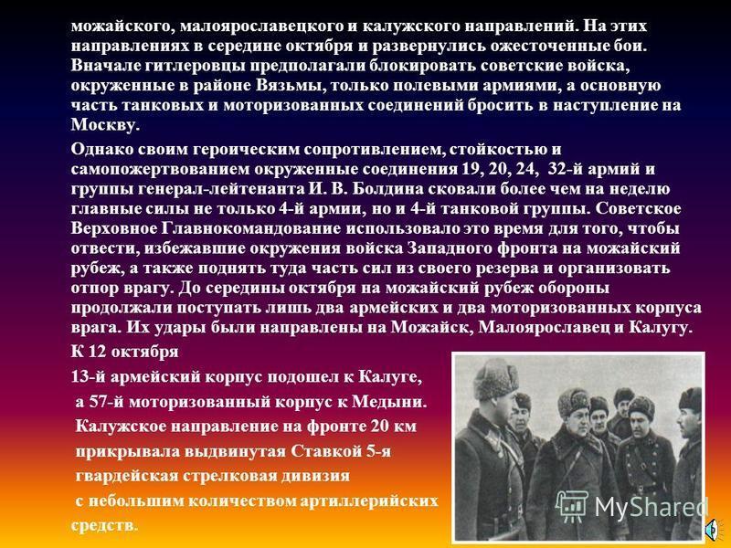можайского, малоярославецкого и калужского направлений. На этих направлениях в середине октября и развернулись ожесточенные бои. Вначале гитлеровцы предполагали блокировать советские войска, окруженные в районе Вязьмы, только полевыми армиями, а осно