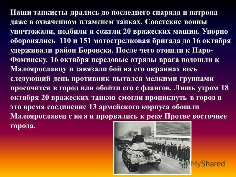 Наши танкисты дрались до последнего снаряда и патрона даже в охваченном пламенем танках. Советские воины уничтожали, подбили и сожгли 20 вражеских машин. Упорно оборонялись 110 и 151 мотострелковая бригада до 16 октября удерживали район Боровска. Пос
